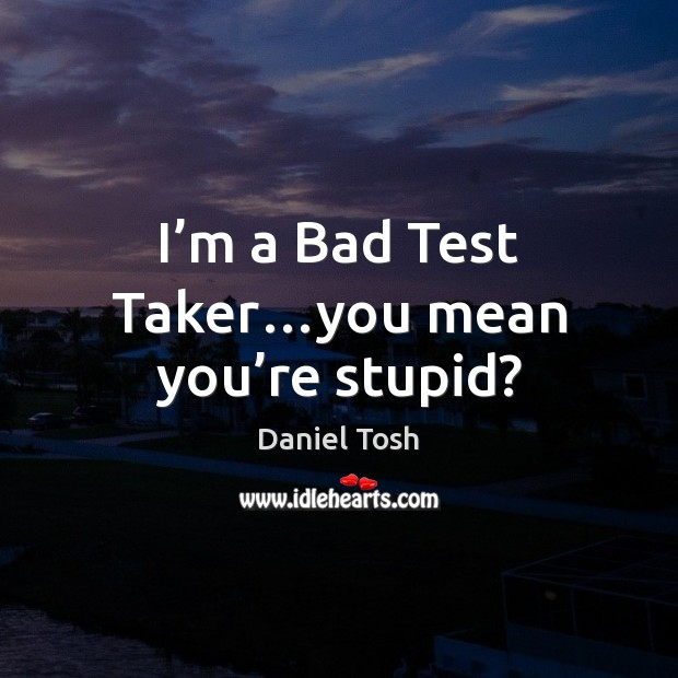 I'm a Bad Test Taker…you mean you're stupid? Daniel Tosh Picture Quote