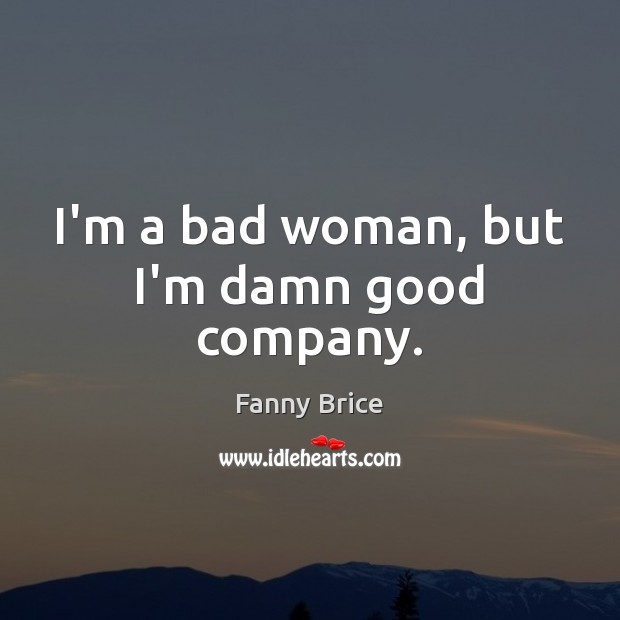 I'm a bad woman, but I'm damn good company. Image