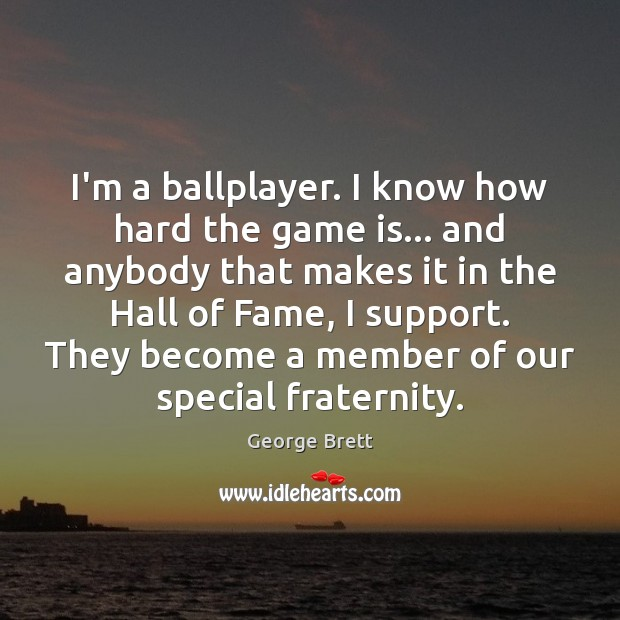 I'm a ballplayer. I know how hard the game is… and anybody Image