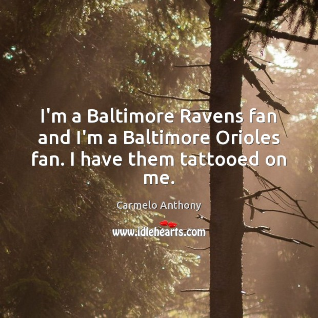I'm a Baltimore Ravens fan and I'm a Baltimore Orioles fan. I have them tattooed on me. Carmelo Anthony Picture Quote
