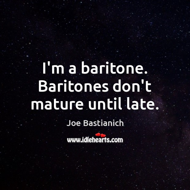 Image, I'm a baritone. Baritones don't mature until late.