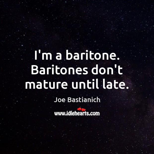 I'm a baritone. Baritones don't mature until late. Image