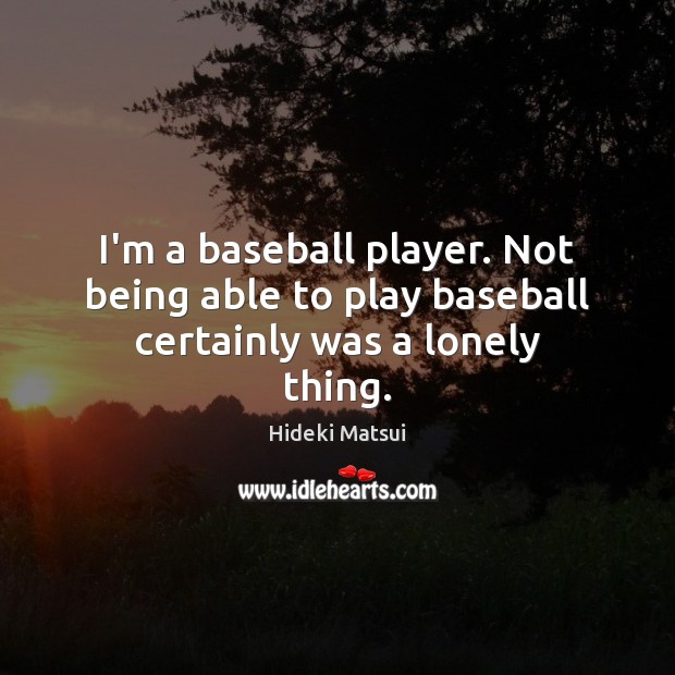 Image, I'm a baseball player. Not being able to play baseball certainly was a lonely thing.