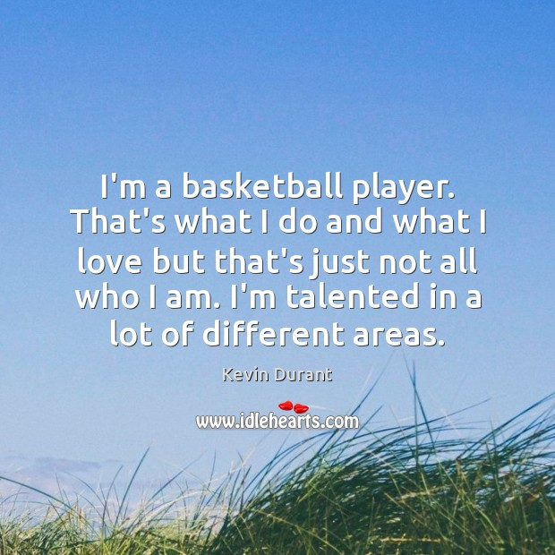 Image, I'm a basketball player. That's what I do and what I love