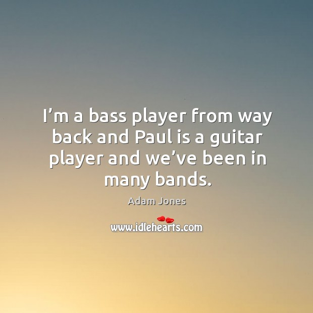 Image, I'm a bass player from way back and paul is a guitar player and we've been in many bands.