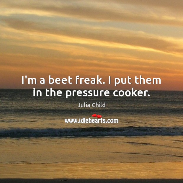 I'm a beet freak. I put them in the pressure cooker. Julia Child Picture Quote