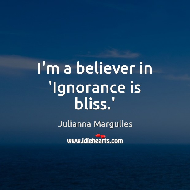I'm a believer in 'Ignorance is bliss.' Ignorance Quotes Image