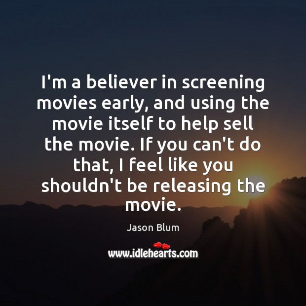 I'm a believer in screening movies early, and using the movie itself Jason Blum Picture Quote