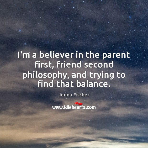 I'm a believer in the parent first, friend second philosophy, and trying Jenna Fischer Picture Quote