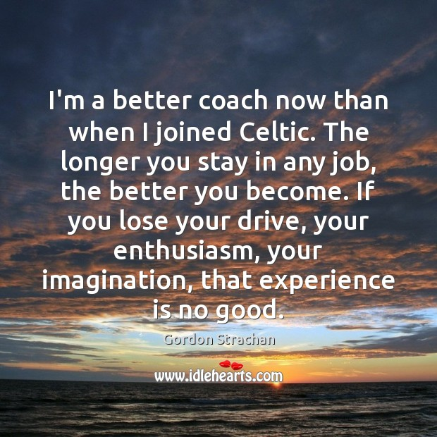 I'm a better coach now than when I joined Celtic. The longer Gordon Strachan Picture Quote
