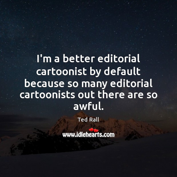 I'm a better editorial cartoonist by default because so many editorial cartoonists Ted Rall Picture Quote