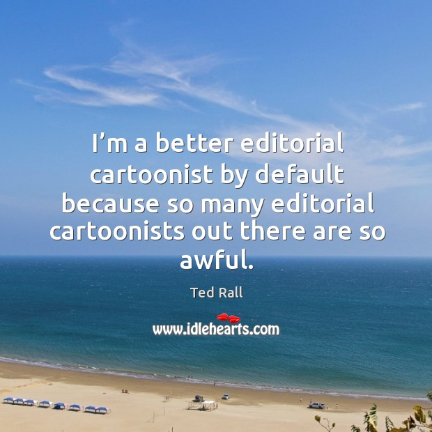 I'm a better editorial cartoonist by default because so many editorial cartoonists out there are so awful. Ted Rall Picture Quote