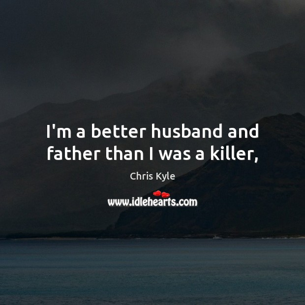 Image, I'm a better husband and father than I was a killer,