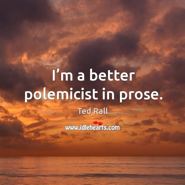 I'm a better polemicist in prose. Ted Rall Picture Quote