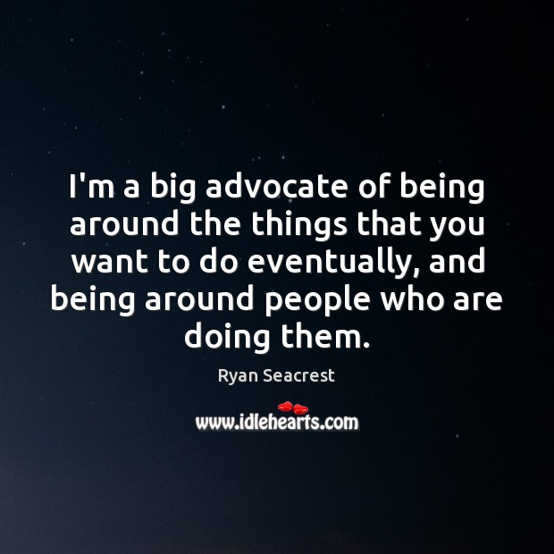 I'm a big advocate of being around the things that you want Image