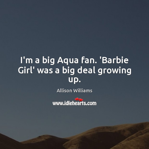 Image, I'm a big Aqua fan. 'Barbie Girl' was a big deal growing up.