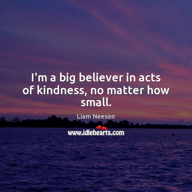 I'm a big believer in acts of kindness, no matter how small. Liam Neeson Picture Quote