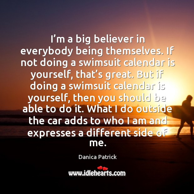 Image, I'm a big believer in everybody being themselves. If not doing a swimsuit calendar is yourself, that's great.