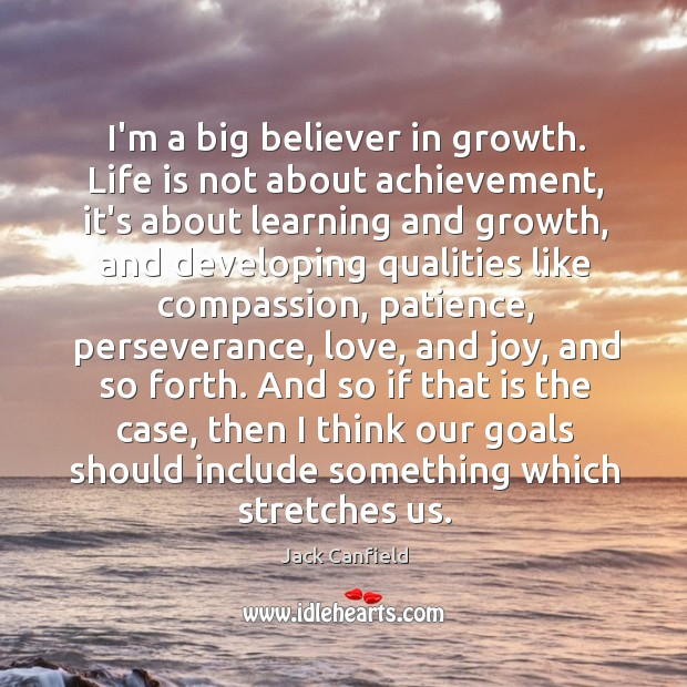 I'm a big believer in growth. Life is not about achievement, it's Image