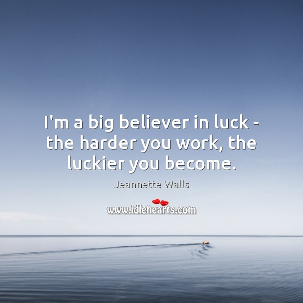 I'm a big believer in luck – the harder you work, the luckier you become. Jeannette Walls Picture Quote