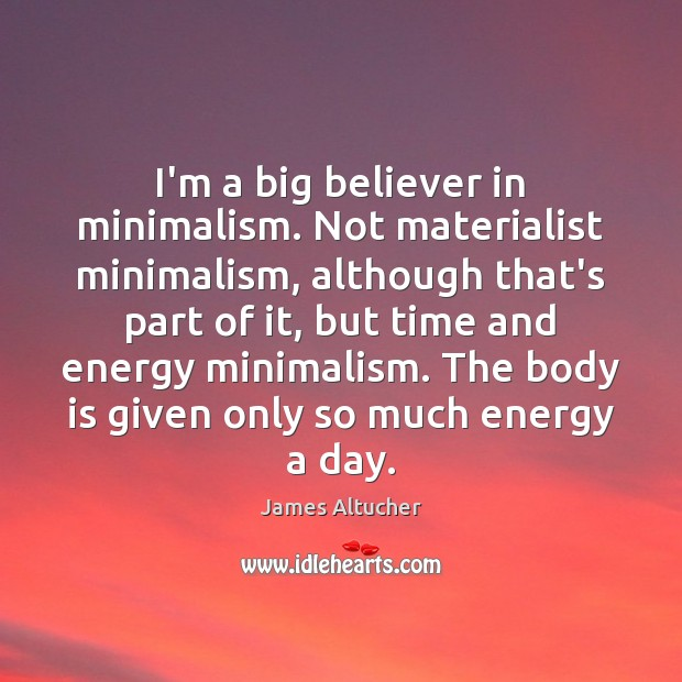 Image, I'm a big believer in minimalism. Not materialist minimalism, although that's part