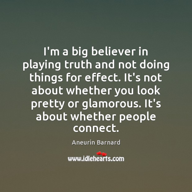 I'm a big believer in playing truth and not doing things for Image