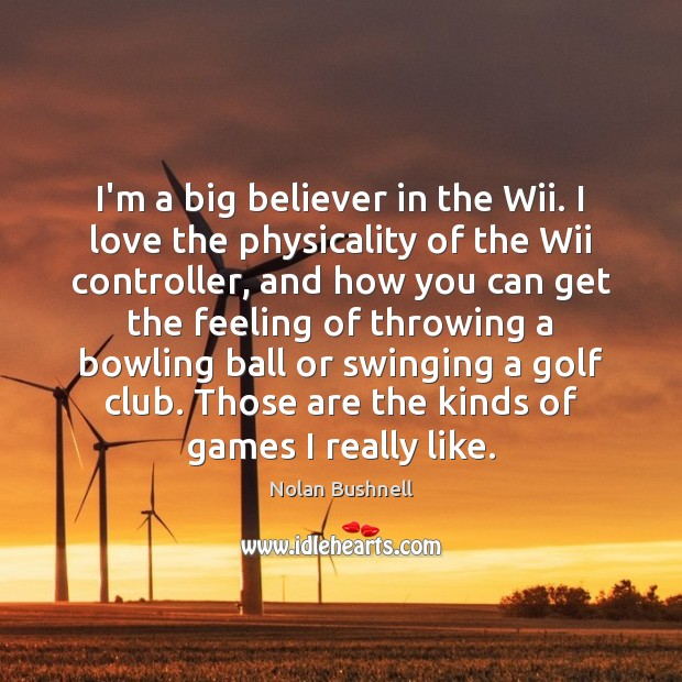 I'm a big believer in the Wii. I love the physicality of Nolan Bushnell Picture Quote