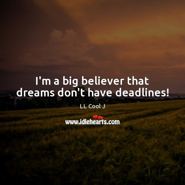 I'm a big believer that dreams don't have deadlines! LL Cool J Picture Quote