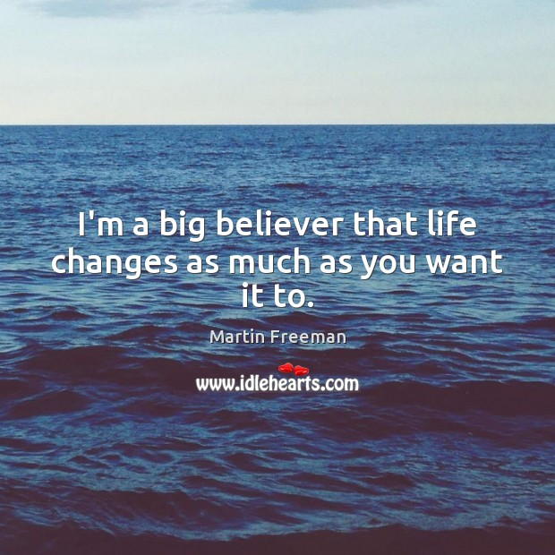 I'm a big believer that life changes as much as you want it to. Martin Freeman Picture Quote
