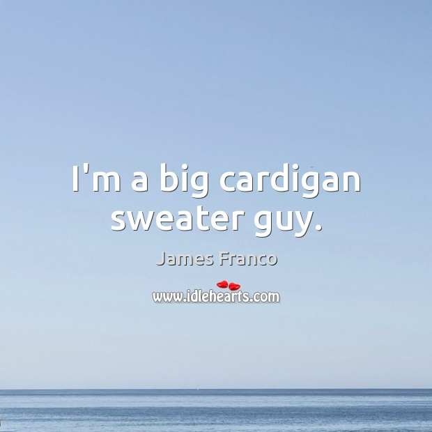 I'm a big cardigan sweater guy. James Franco Picture Quote