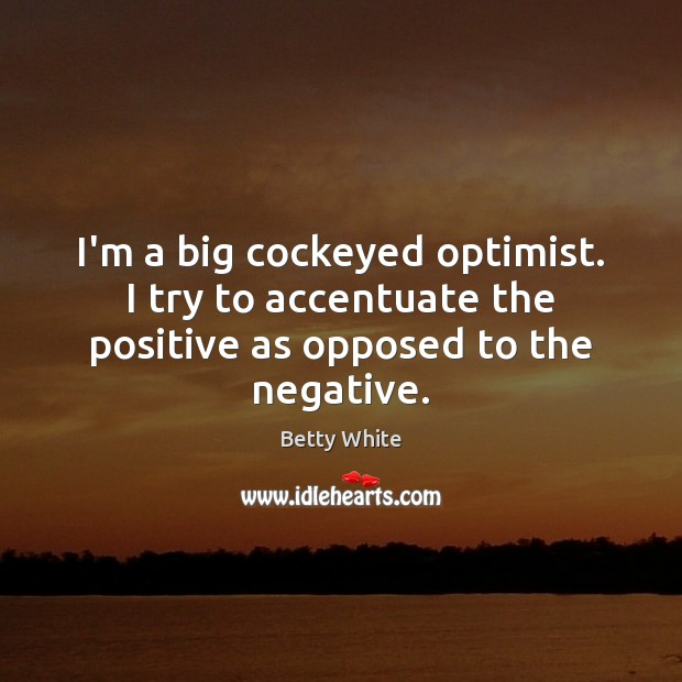 I'm a big cockeyed optimist. I try to accentuate the positive as opposed to the negative. Betty White Picture Quote