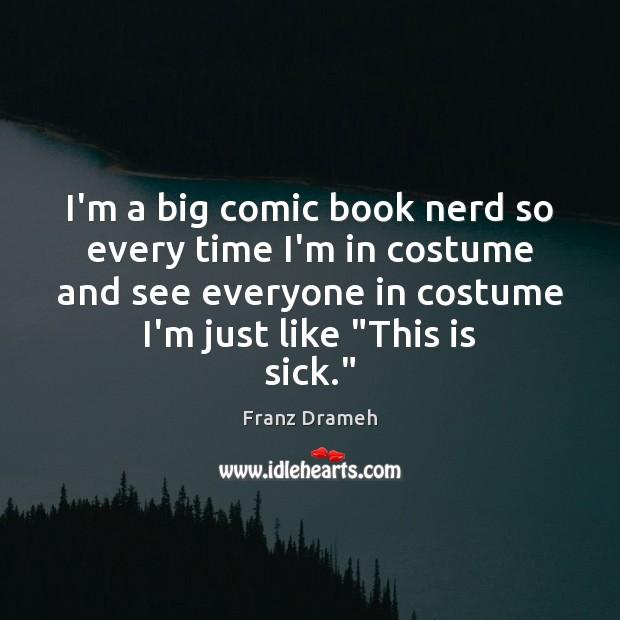 I'm a big comic book nerd so every time I'm in costume Image