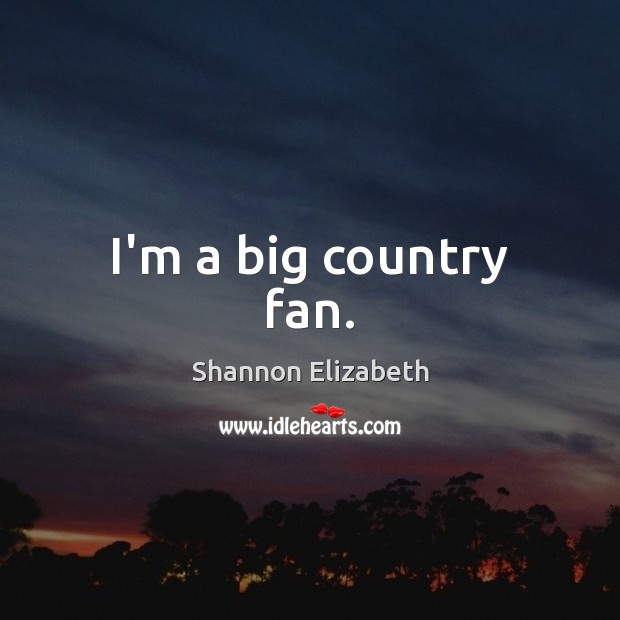 I'm a big country fan. Shannon Elizabeth Picture Quote