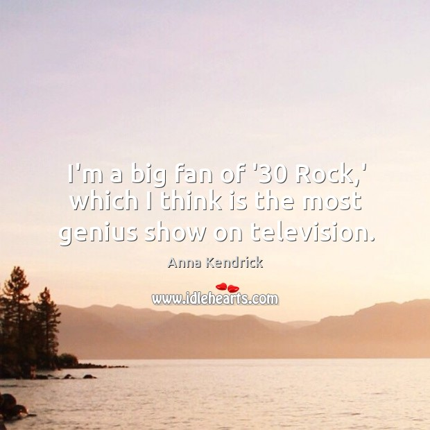 I'm a big fan of '30 Rock,' which I think is the most genius show on television. Anna Kendrick Picture Quote