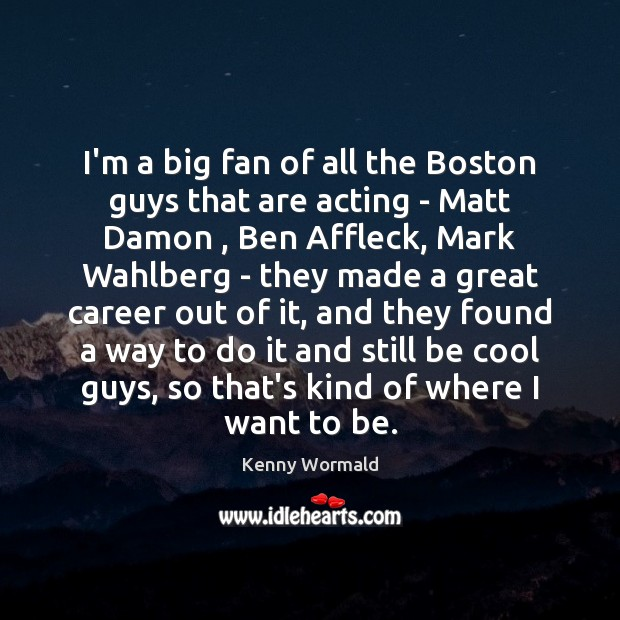 I'm a big fan of all the Boston guys that are acting Image