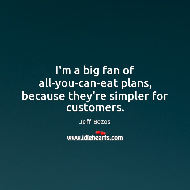 I'm a big fan of all-you-can-eat plans, because they're simpler for customers. Image