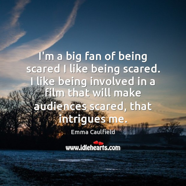 I'm a big fan of being scared I like being scared. I Image