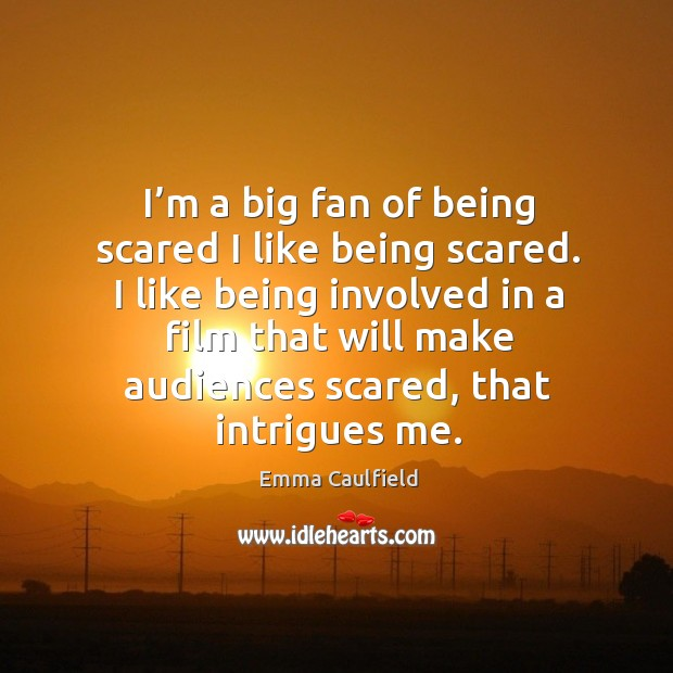 I'm a big fan of being scared I like being scared. Image