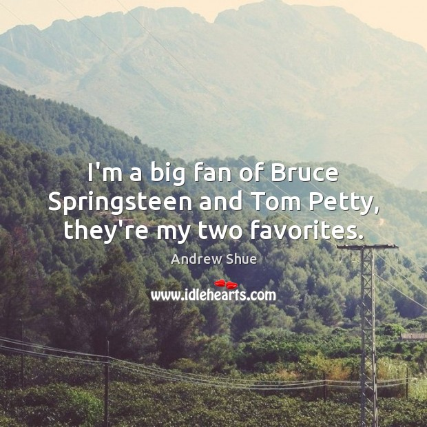I'm a big fan of Bruce Springsteen and Tom Petty, they're my two favorites. Image