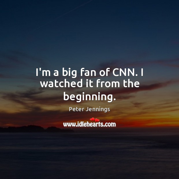 I'm a big fan of CNN. I watched it from the beginning. Image