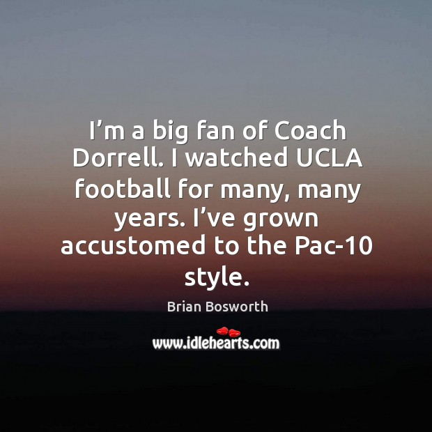 I'm a big fan of coach dorrell. I watched ucla football for many, many years. I've grown accustomed to the pac-10 style. Brian Bosworth Picture Quote