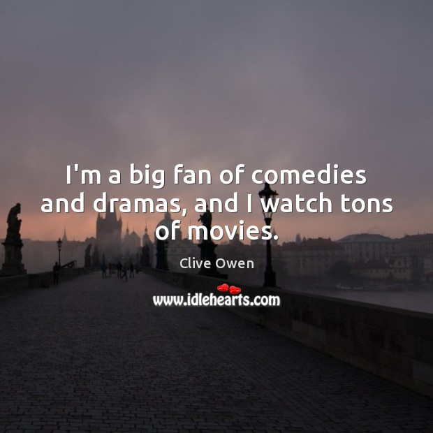 I'm a big fan of comedies and dramas, and I watch tons of movies. Clive Owen Picture Quote