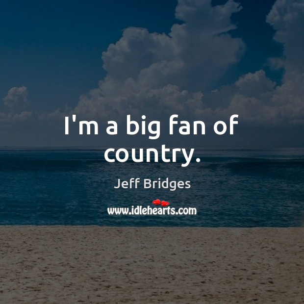 I'm a big fan of country. Jeff Bridges Picture Quote