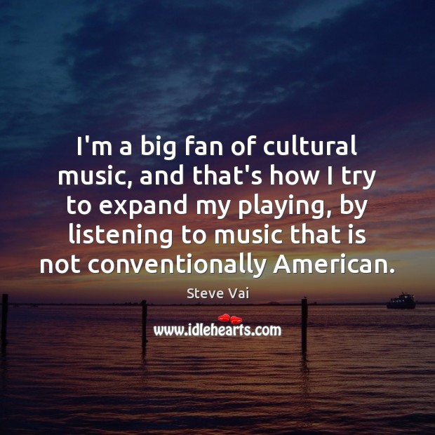 Image, I'm a big fan of cultural music, and that's how I try