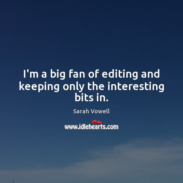 I'm a big fan of editing and keeping only the interesting bits in. Sarah Vowell Picture Quote