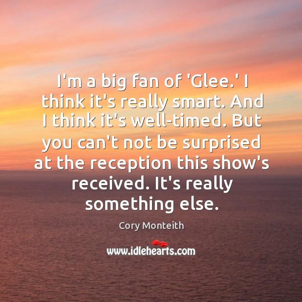I'm a big fan of 'Glee.' I think it's really smart. Image