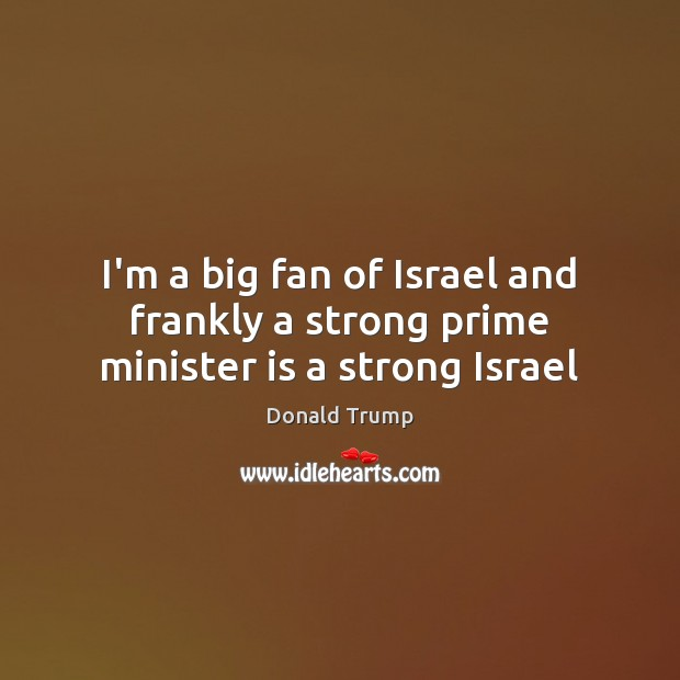 I'm a big fan of Israel and frankly a strong prime minister is a strong Israel Image