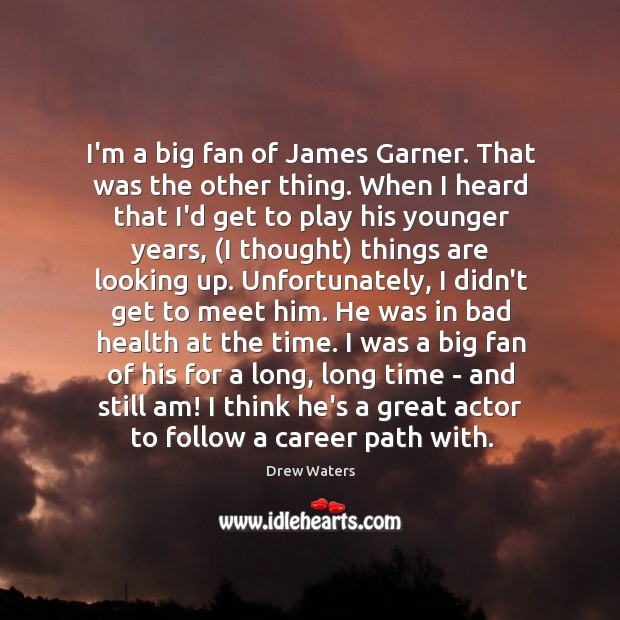 Image, I'm a big fan of James Garner. That was the other thing.