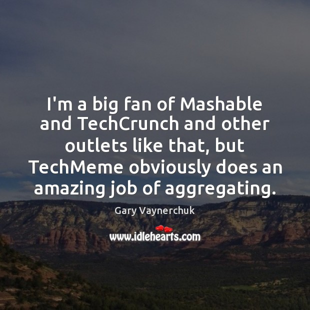 Image, I'm a big fan of Mashable and TechCrunch and other outlets like