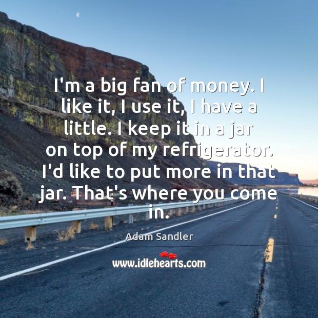 I'm a big fan of money. I like it, I use it, Adam Sandler Picture Quote